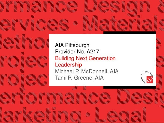 AIA Pittsburgh Provider No. A217 Building Next Generation Leadership Michael P. McDonnell, AIA Tami P. Greene, AIA