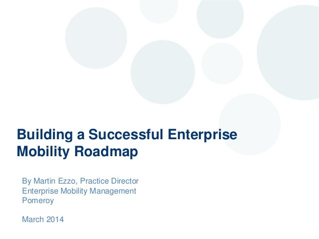 Building a Successful Enterprise Mobility Roadmap By Martin Ezzo, Practice Director Enterprise Mobility Management Pomeroy...