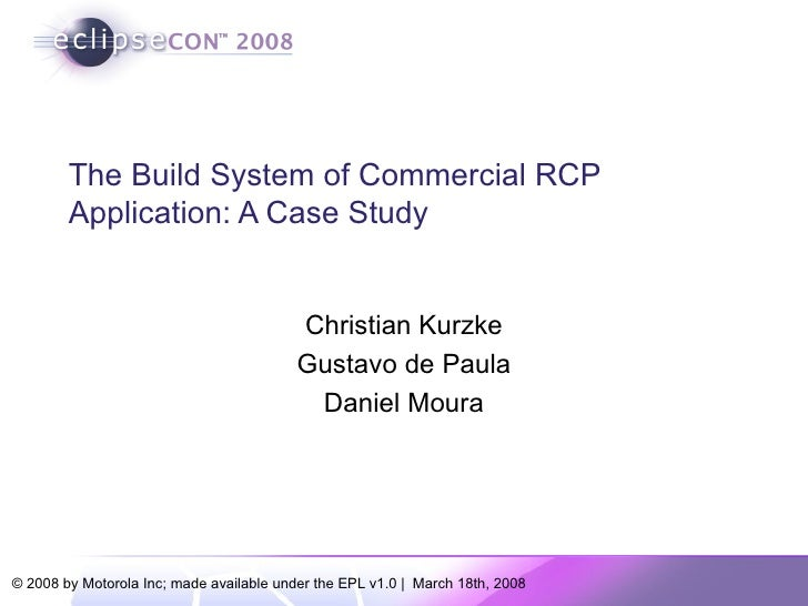 The Build System of Commercial RCP Application: A Case Study Christian Kurzke Gustavo de Paula Daniel Moura