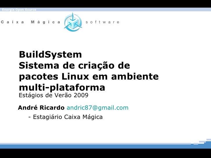 BuildSystem Sistema de criação de pacotes Linux em ambiente multi-plataforma André Ricardo  [email_address]   - Estagiário...