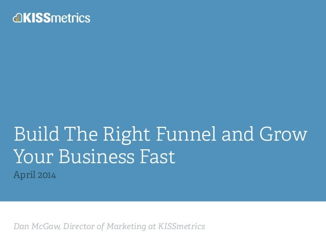 Dan McGaw, Director of Marketing at KISSmetrics Build The Right Funnel and Grow Your Business Fast April 2014