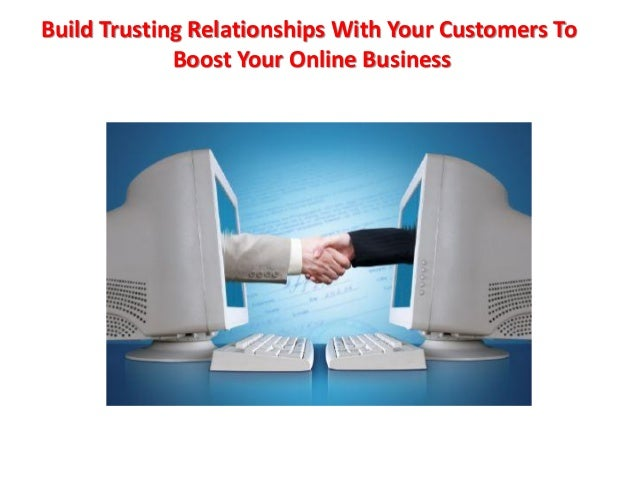 Build Trusting Relationships With Your Customers To Boost Your Online Business