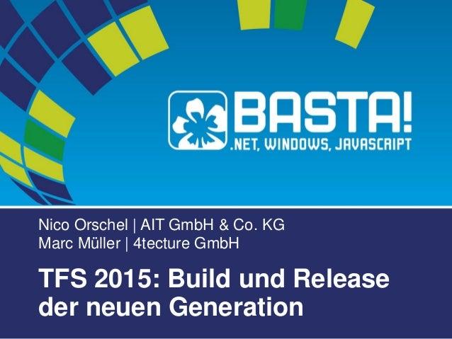 Nico Orschel | AIT GmbH & Co. KG Marc Müller | 4tecture GmbH TFS 2015: Build und Release der neuen Generation