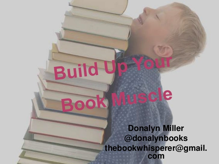 Build Up Your Book Muscle<br />Donalyn Miller<br />@donalynbooks<br />thebookwhisperer@gmail.com<br />