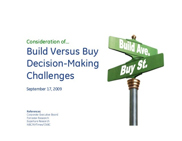 Consideration of…Build Versus BuyDecision-MakingChallengesSeptember 17, 2009References:Corporate Executive BoardForrester ...