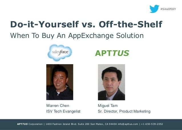#SinsOfDIY  Do-it-Yourself vs. Off-the-Shelf When To Buy An AppExchange Solution  APTTUS  Warren Chen  Miguel Tam  ISV Tec...