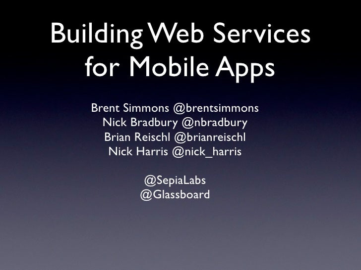 Building Web Services   for Mobile Apps   Brent Simmons @brentsimmons     Nick Bradbury @nbradbury     Brian Reischl @bria...