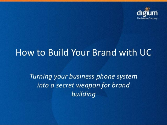 How to Build Your Brand with UC Turning your business phone system into a secret weapon for brand building  1  Digium Conf...