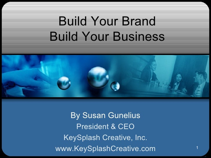 Build Your Brand Build Your Business By Susan Gunelius President & CEO KeySplash Creative, Inc. www.KeySplashCreative.com
