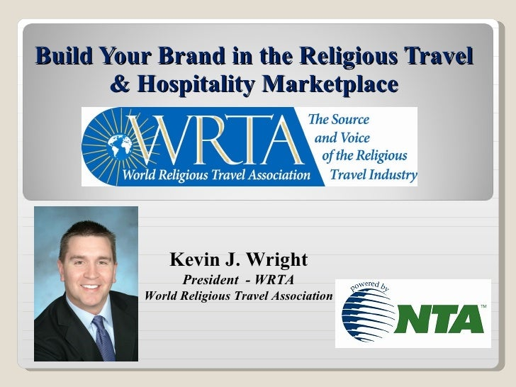 Build Your Brand in the Religious Travel & Hospitality Marketplace Kevin J. Wright President  - WRTA World Religious Trave...