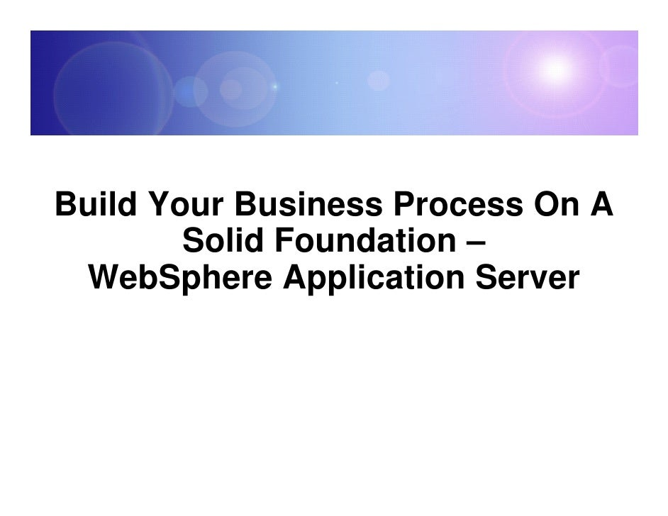 Build Your Business Process On A         Solid Foundation –  WebSphere Application Server