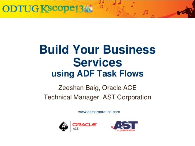 Build Your Business Services using ADF Task Flows Zeeshan Baig, Oracle ACE Technical Manager, AST Corporation www.astcorpo...