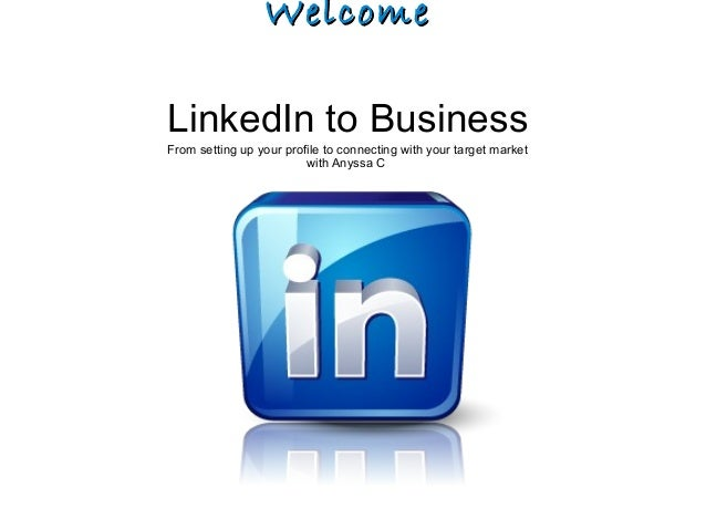 WelcomeWelcome LinkedIn to Business From setting up your profile to connecting with your target market with Anyssa C