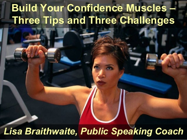 Build Your Confidence Muscles – Three Tips and Three ChallengesLisa Braithwaite, Public Speaking Coach