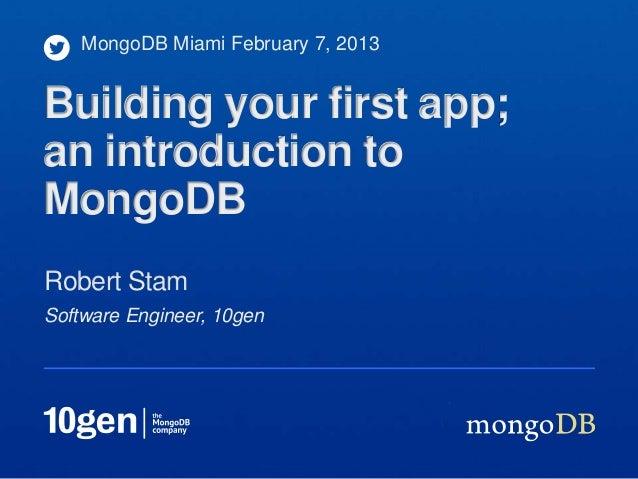 MongoDB Miami February 7, 2013Building your first app;an introduction toMongoDBRobert StamSoftware Engineer, 10gen