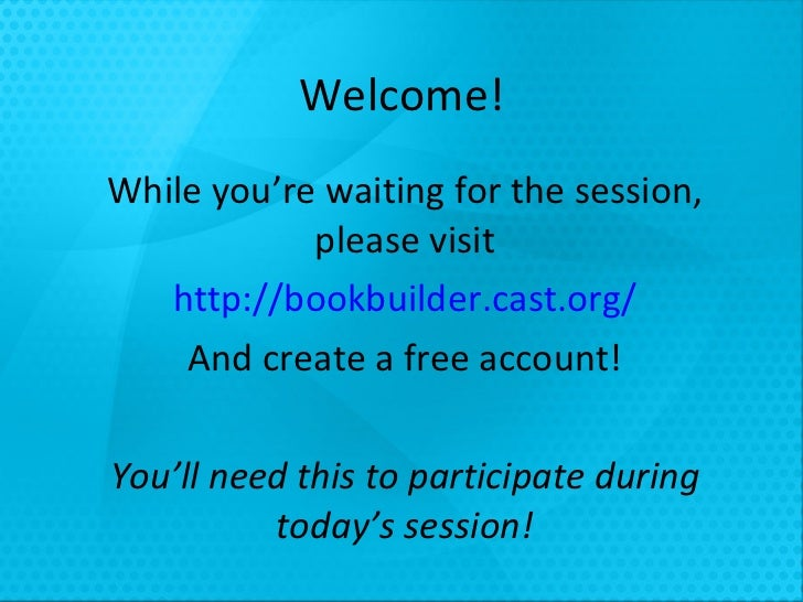Welcome! While you're waiting for the session, please visit http://bookbuilder.cast.org/ And create a free account! You'll...