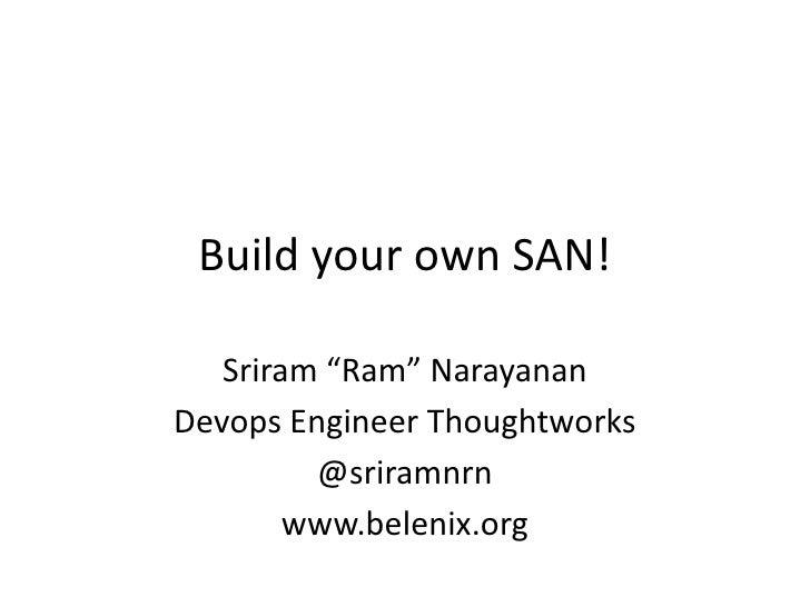 "Build your own SAN!   Sriram ""Ram"" NarayananDevops Engineer Thoughtworks         @sriramnrn        www.belenix.org"
