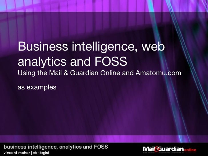 Business intelligence, web analytics and FOSS Using the Mail & Guardian Online and Amatomu.com as examples