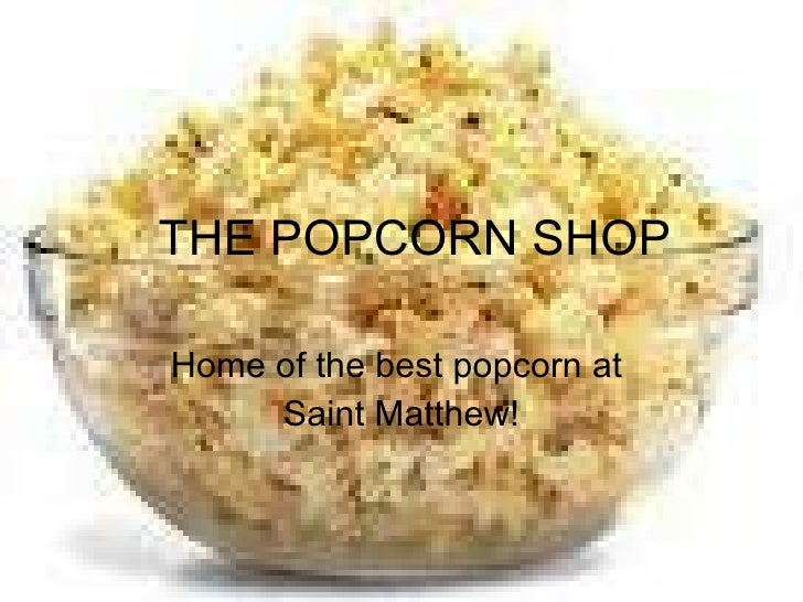 THE POPCORN SHOP Home of the best popcorn at  Saint Matthew!