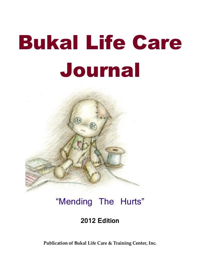 "Bukal Life Care   Journal       ""Mending The Hurts""                   2012 Edition  Publication of Bukal Life Care & Train..."