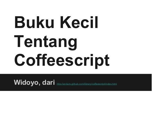 Buku KecilTentangCoffeescriptWidoyo, dari   http://arcturo.github.com/library/coffeescript/index.html
