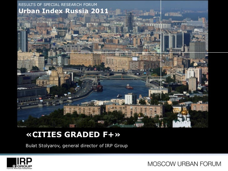 RESULTS OF SPECIAL RESEARCH FORUMUrban Index Russia 2011   «CITIES GRADED F+»   Bulat Stolyarov, general director of IRP G...