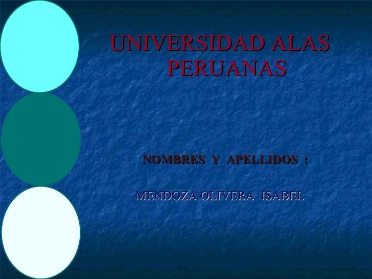 <ul><li>UNIVERSIDAD ALAS PERUANAS </li></ul>NOMBRES  Y  APELLIDOS  :  MENDOZA OLIVERA  ISABEL