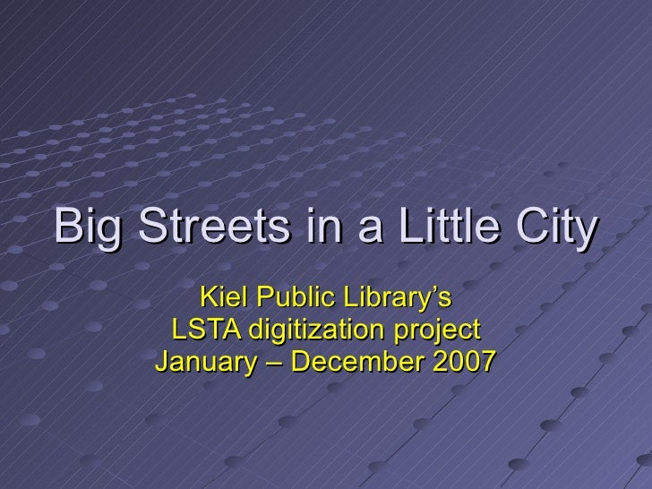Big Streets in a Little City Kiel Public Library's LSTA digitization project January – December 2007