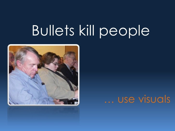 Bullets kill people               … use visuals
