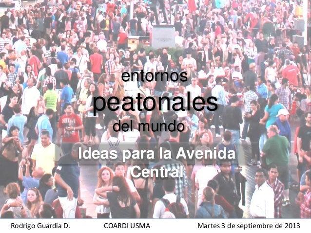entornos peatonales del mundo Ideas para la Avenida Central Rodrigo Guardia D. COARDI USMA Martes 3 de septiembre de 2013