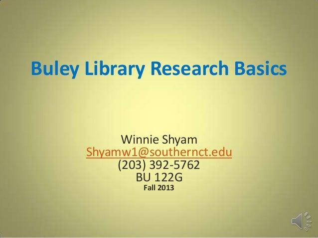 Buley Library Research Basics Winnie Shyam Shyamw1@southernct.edu (203) 392-5762 BU 122G Fall 2013