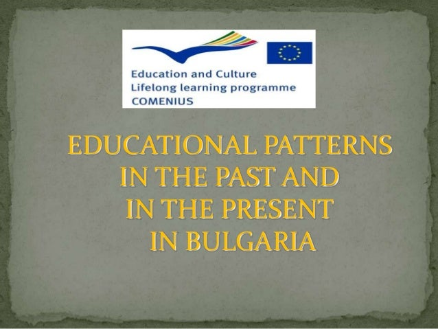 EDUCATIONAL PATTERNS   IN THE PAST AND    IN THE PRESENT      IN BULGARIA
