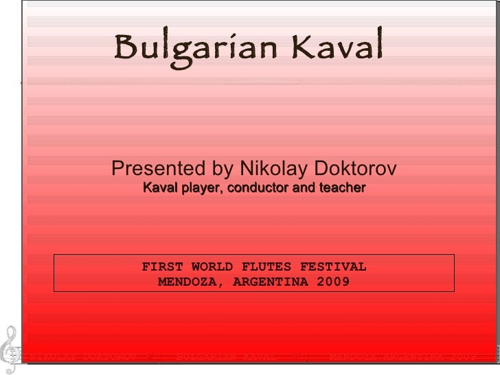 Bulgarian Kaval FIRST WORLD FLUTES FESTIVAL MENDOZA, ARGENTINA 2009 Presented by Nikolay Doktorov Kaval player, conductor ...
