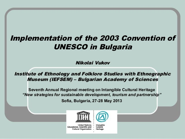 Implementation of the 2003 Convention ofUNESCO in BulgariaNikolai VukovInstitute of Ethnology and Folklore Studies with Et...