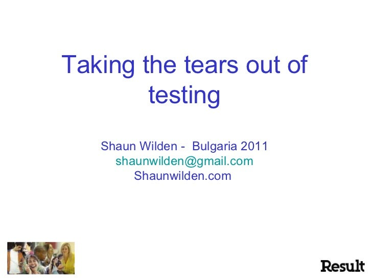 Taking the tears out of testing Shaun Wilden -  Bulgaria 2011 [email_address] Shaunwilden.com