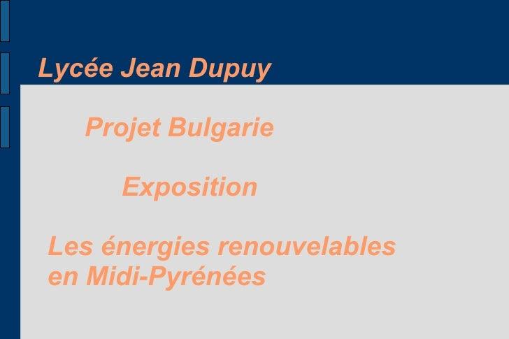 Lycée Jean Dupuy     Projet Bulgarie       Exposition  Les énergies renouvelables en Midi-Pyrénées