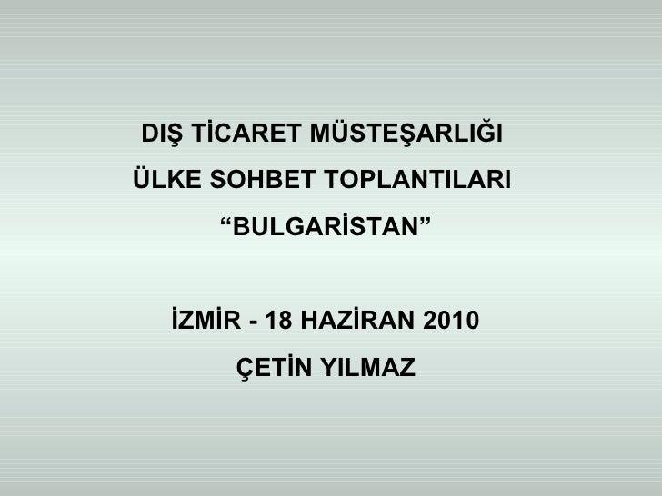 """DIŞ TİCARET MÜSTEŞARLIĞI  ÜLKE SOHBET TOPLANTILARI  """" BULGARİSTAN"""" İZMİR - 18 HAZİRAN 2010 ÇETİN YILMAZ"""