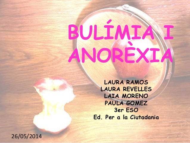 BULÍMIA I ANORÈXIA LAURA RAMOS LAURA REVELLES LAIA MORENO PAULA GOMEZ 3er ESO Ed. Per a la Ciutadania 26/05/2014 1
