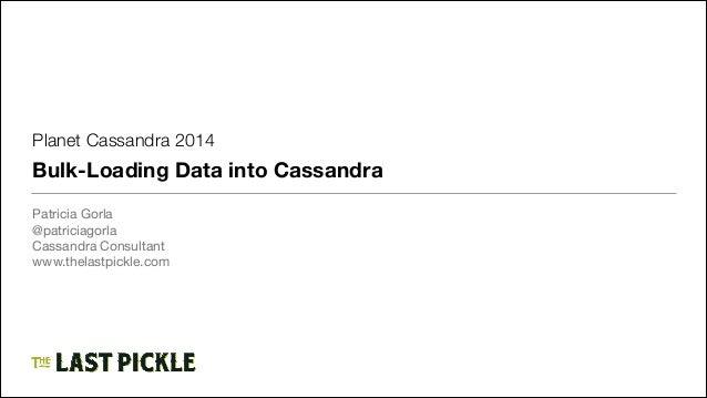 Planet Cassandra 2014  Bulk-Loading Data into Cassandra Patricia Gorla  @patriciagorla  Cassandra Consultant  www.thelastp...