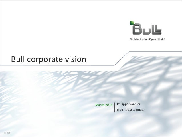 Bull corporate vision  March 2013  Philippe Vannier Chief Executive Officer  © Bull, 2013  1