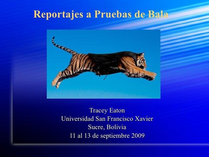 Reportajes a Pruebas de Bala Tracey Eaton Universidad San Francisco Xavier Sucre, Bolivia 11 al 13 de septiembre 2009