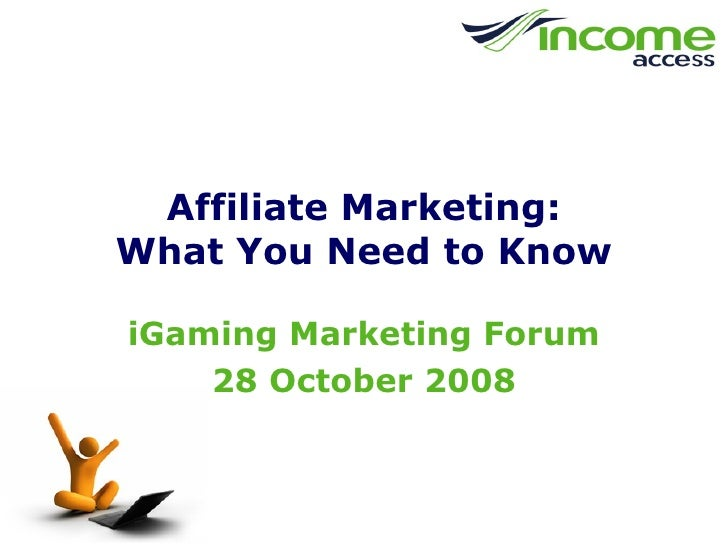 Affiliate Marketing: What You Need to Know iGaming Marketing Forum 28 October 2008