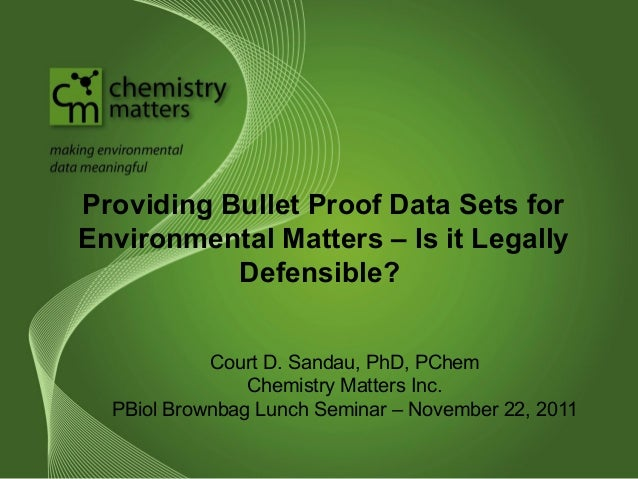 Providing Bullet Proof Data Sets for  Environmental Matters – Is it Legally  Defensible?  Court D. Sandau, PhD, PChem  Che...