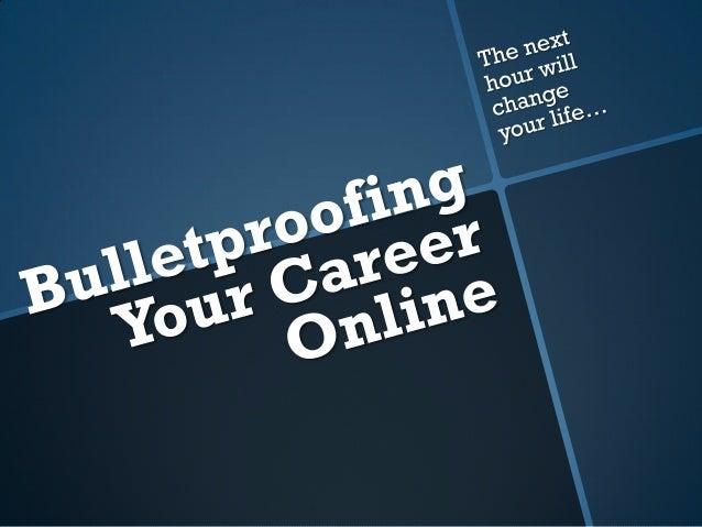 Bullet Proofing Your Career Online, Summer 2012