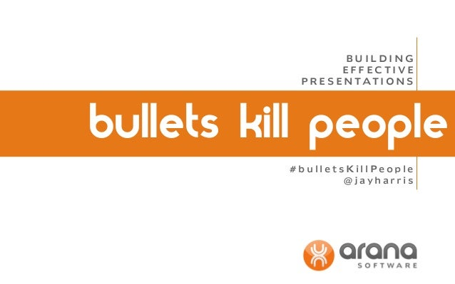 BUILDING EFFECTIVE P R E S E N TAT I O N S  bullets kill people #bulletsKillPeople @jayharris
