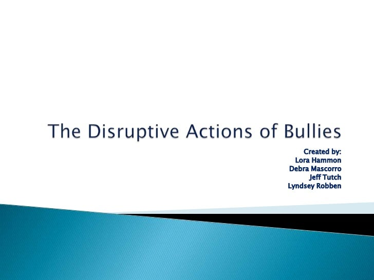 The Disruptive Actions of Bullies<br />Created by: <br />Lora Hammon<br />Debra Mascorro<br />Jeff Tutch<br />LyndseyRobbe...