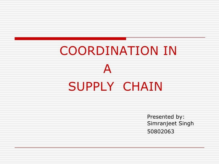 <ul><li>COORDINATION IN </li></ul><ul><li>A  </li></ul><ul><li>  SUPPLY  CHAIN </li></ul><ul><li>Presented by: Simranjeet ...