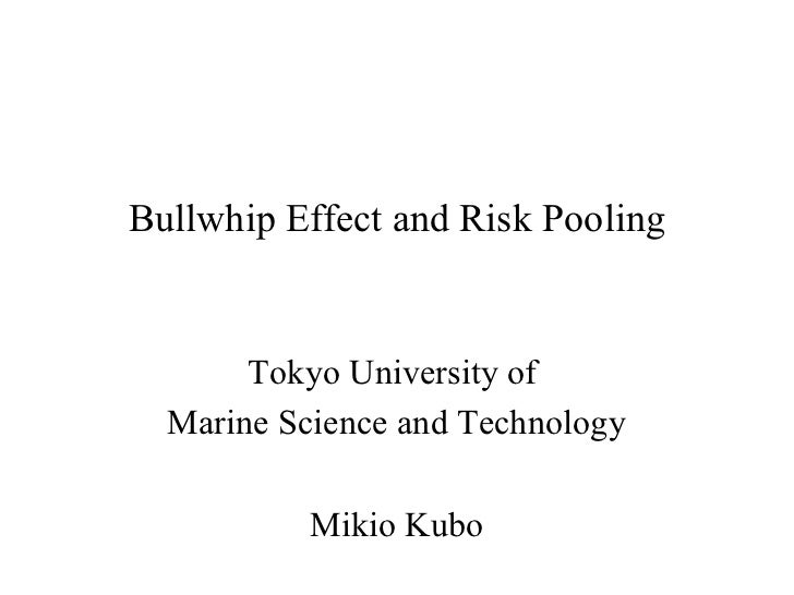 Bullwhip Effect and Risk Pooling       Tokyo University of  Marine Science and Technology           Mikio Kubo