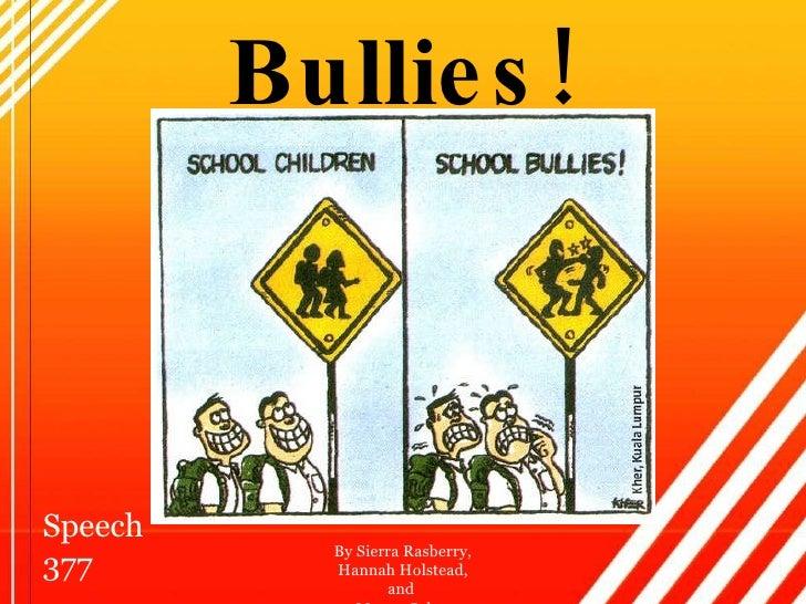 Bullies! By Sierra Rasberry, Hannah Holstead, and  Mason Coker Speech 377