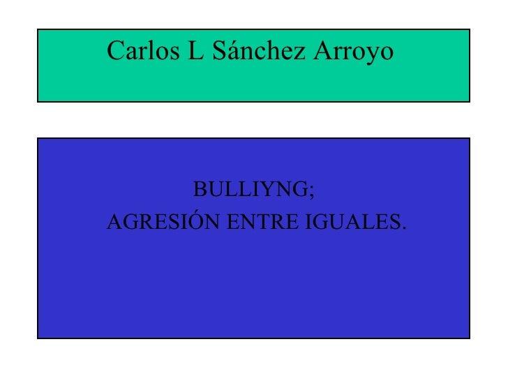 Carlos L Sánchez Arroyo  <ul><li>BULLIYNG; </li></ul><ul><li>AGRESIÓN ENTRE IGUALES. </li></ul>